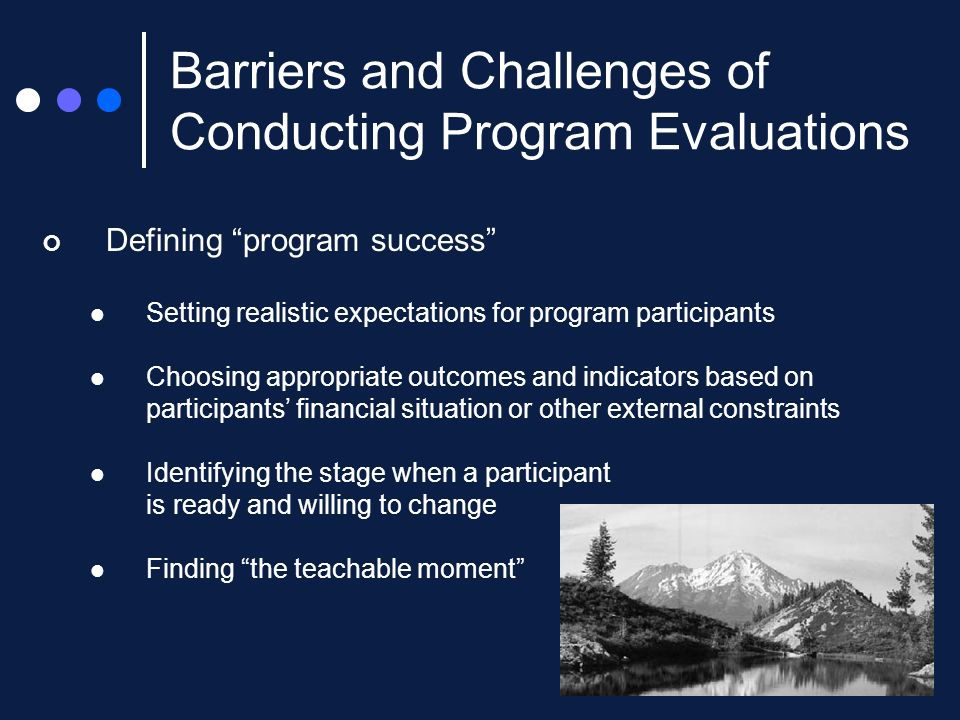 Defining program success Setting realistic expectations for program participants Choosing appropriate outcomes and indicators based on participants financial situation or other external constraints Identifying the stage when a participant is ready and willing to change Finding the teachable moment Barriers and Challenges of Conducting Program Evaluations
