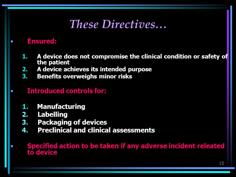 15 These Directives… Ensured: 1.A device does not compromise the clinical condition or safety of the patient 2.A device achieves its intended purpose 3.Benefits overweighs minor risks Introduced controls for: 1.Manufacturing 2.