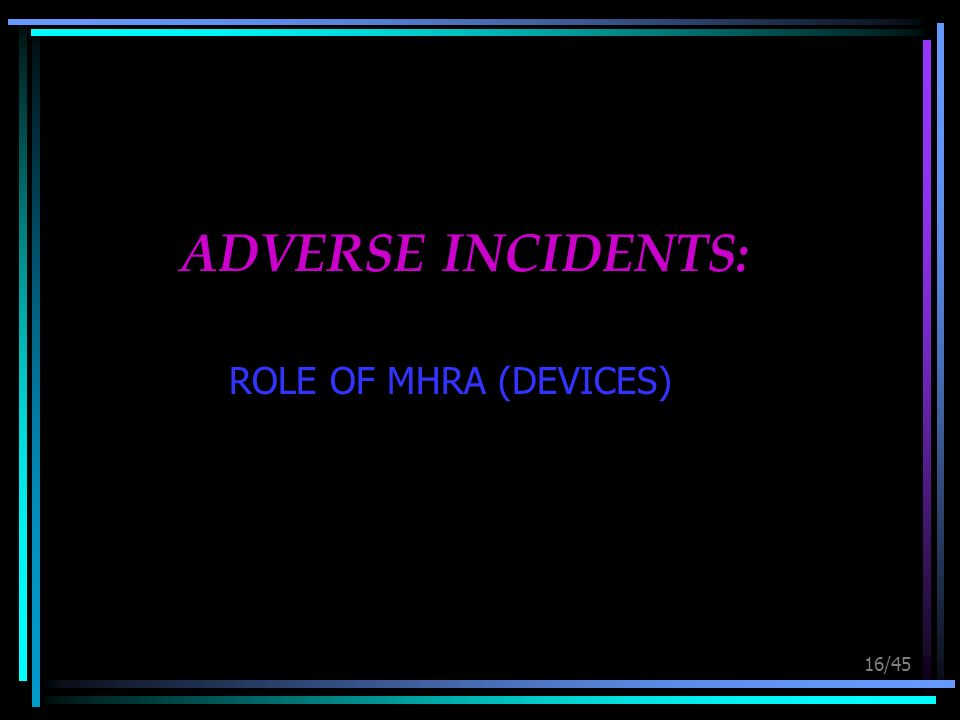 16/45 ADVERSE INCIDENTS: ROLE OF MHRA (DEVICES)