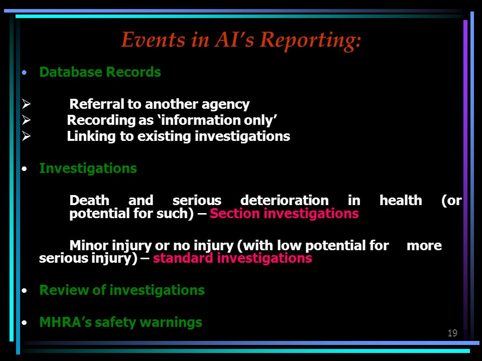 19 Events in AIs Reporting: Database Records Referral to another agency Recording as information only Linking to existing investigations Investigations Death and serious deterioration in health (or potential for such) – Section investigations Minor injury or no injury (with low potential for more serious injury) – standard investigations Review of investigations MHRAs safety warnings