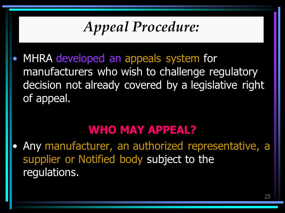25 Appeal Procedure: MHRA developed an appeals system for manufacturers who wish to challenge regulatory decision not already covered by a legislative right of appeal.
