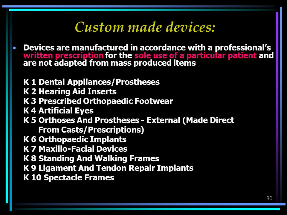 30 Custom made devices: Devices are manufactured in accordance with a professionals written prescription for the sole use of a particular patient and are not adapted from mass produced items K 1 Dental Appliances/Prostheses K 2 Hearing Aid Inserts K 3 Prescribed Orthopaedic Footwear K 4 Artificial Eyes K 5 Orthoses And Prostheses - External (Made Direct From Casts/Prescriptions) K 6 Orthopaedic Implants K 7 Maxillo-Facial Devices K 8 Standing And Walking Frames K 9 Ligament And Tendon Repair Implants K 10 Spectacle Frames