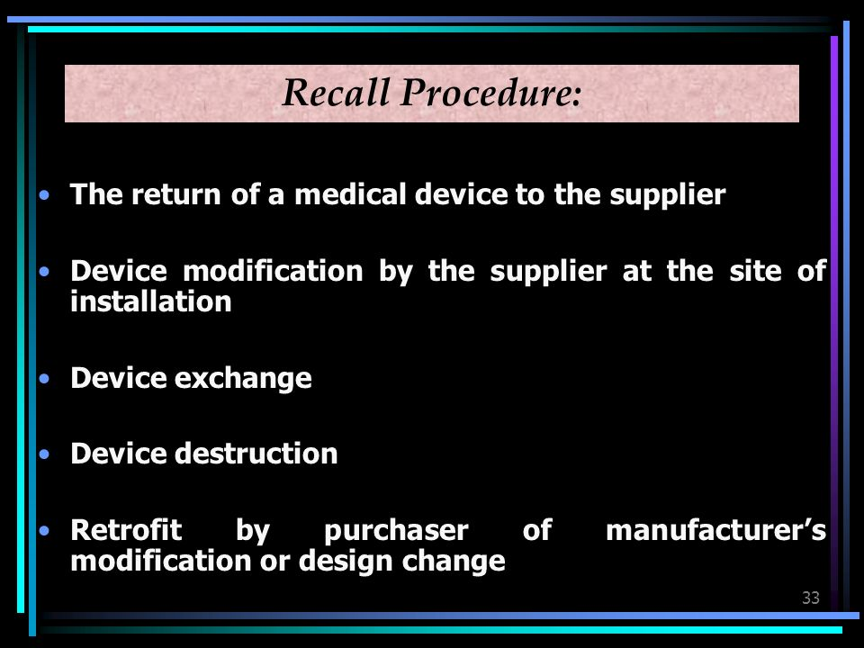33 Recall Procedure: The return of a medical device to the supplier Device modification by the supplier at the site of installation Device exchange Device destruction Retrofit by purchaser of manufacturers modification or design change