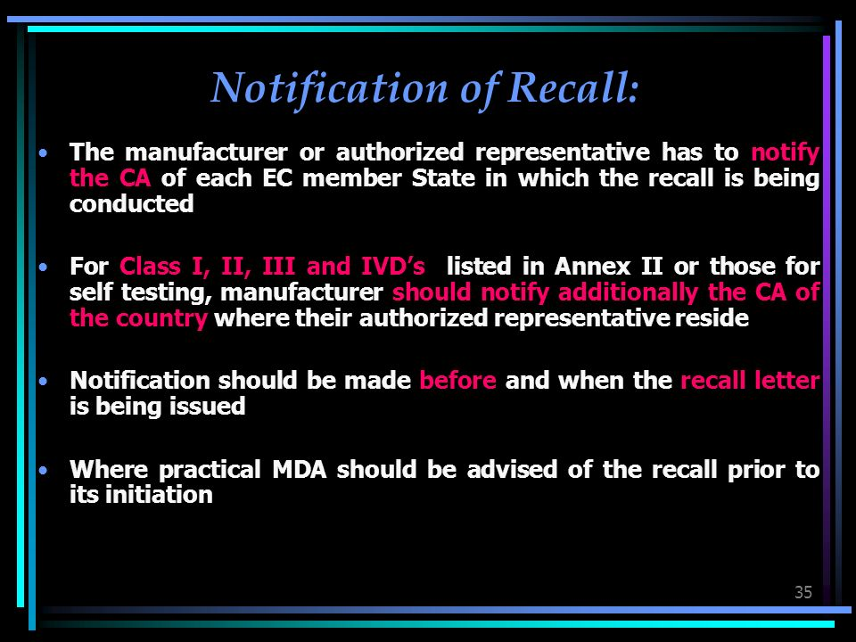 35 Notification of Recall: The manufacturer or authorized representative has to notify the CA of each EC member State in which the recall is being conducted For Class I, II, III and IVDs listed in Annex II or those for self testing, manufacturer should notify additionally the CA of the country where their authorized representative reside Notification should be made before and when the recall letter is being issued Where practical MDA should be advised of the recall prior to its initiation