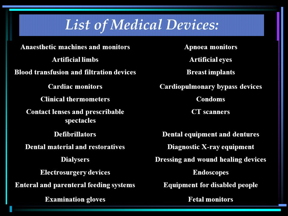 6 List of Medical Devices: Anaesthetic machines and monitorsApnoea monitors Artificial limbsArtificial eyes Blood transfusion and filtration devicesBreast implants Cardiac monitorsCardiopulmonary bypass devices Clinical thermometersCondoms Contact lenses and prescribable spectacles CT scanners DefibrillatorsDental equipment and dentures Dental material and restorativesDiagnostic X-ray equipment DialysersDressing and wound healing devices Electrosurgery devicesEndoscopes Enteral and parenteral feeding systemsEquipment for disabled people Examination glovesFetal monitors