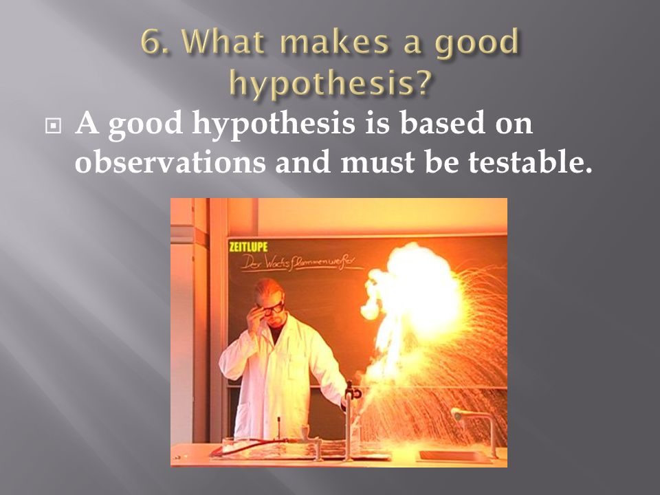 A good hypothesis is based on observations and must be testable.