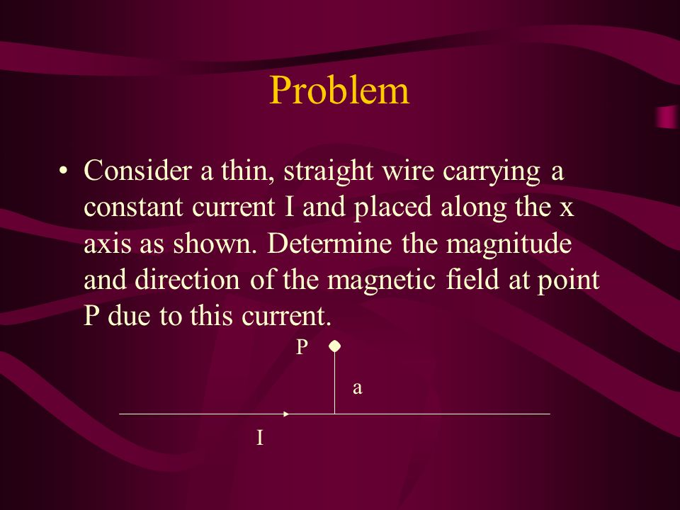 Problem Consider a thin, straight wire carrying a constant current I and placed along the x axis as shown.