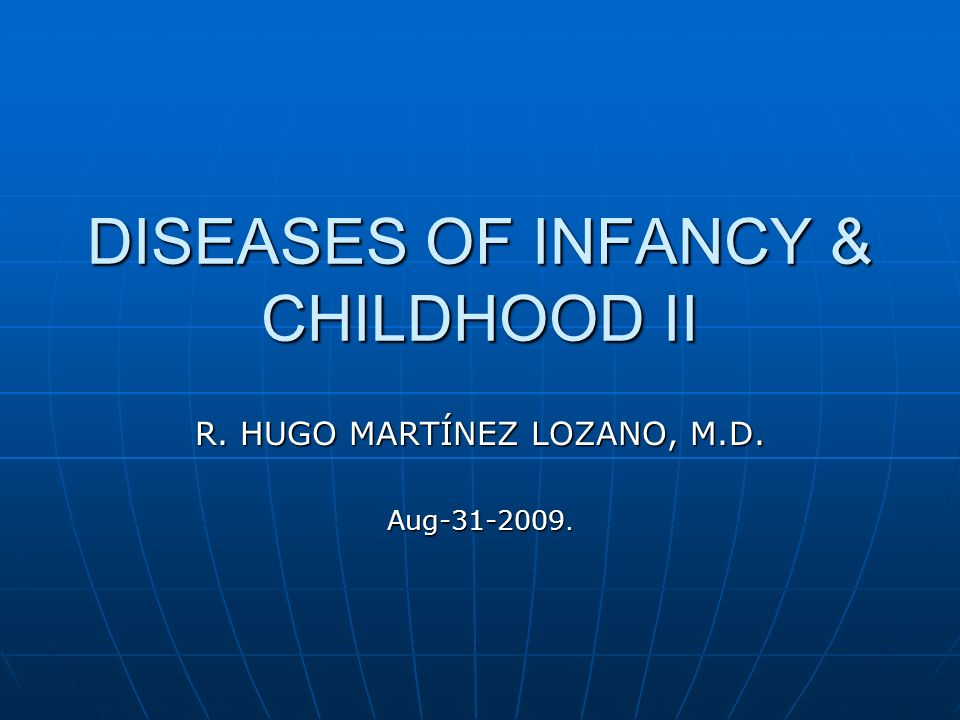 DISEASES OF INFANCY & CHILDHOOD II R. HUGO MARTÍNEZ LOZANO, M.D. Aug-31-2009.