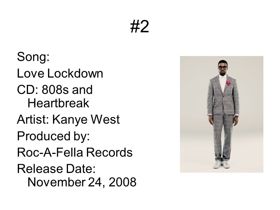 #2 Song: Love Lockdown CD: 808s and Heartbreak Artist: Kanye West Produced by: Roc-A-Fella Records Release Date: November 24, 2008