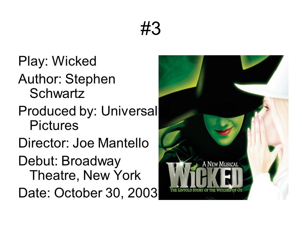 #3 Play: Wicked Author: Stephen Schwartz Produced by: Universal Pictures Director: Joe Mantello Debut: Broadway Theatre, New York Date: October 30, 2003