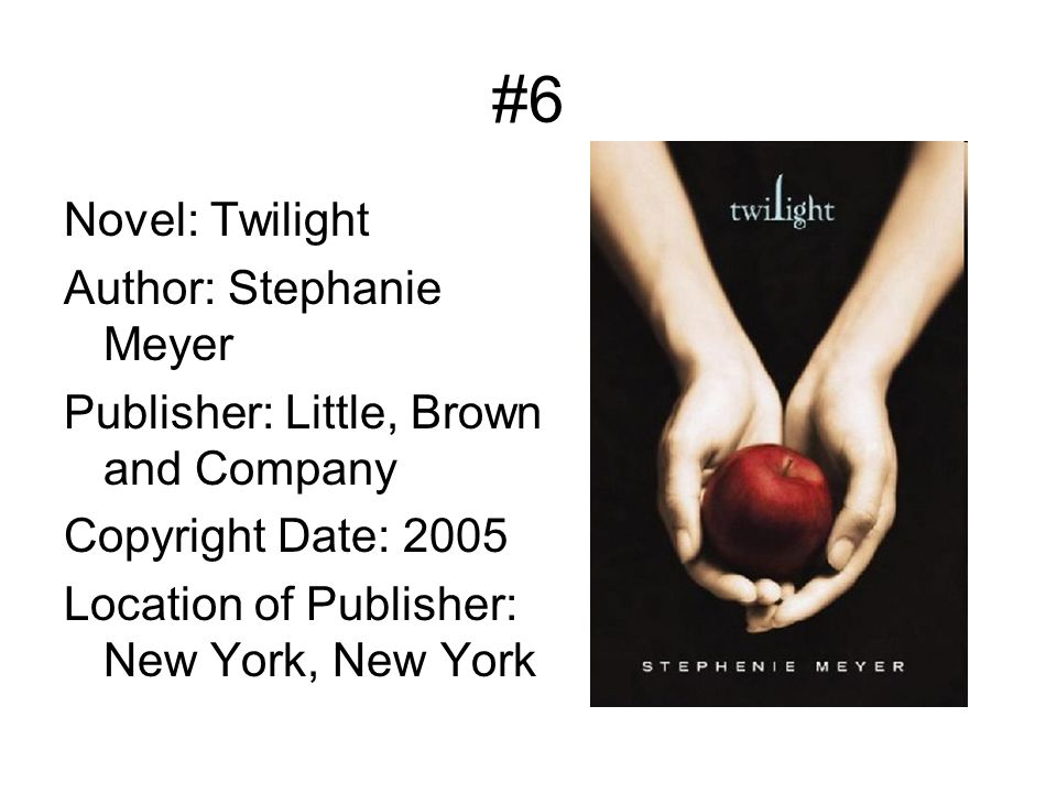 #6 Novel: Twilight Author: Stephanie Meyer Publisher: Little, Brown and Company Copyright Date: 2005 Location of Publisher: New York, New York