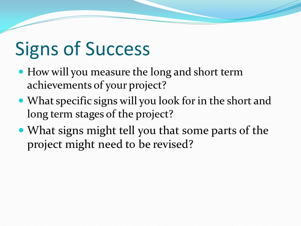 Signs of Success How will you measure the long and short term achievements of your project.