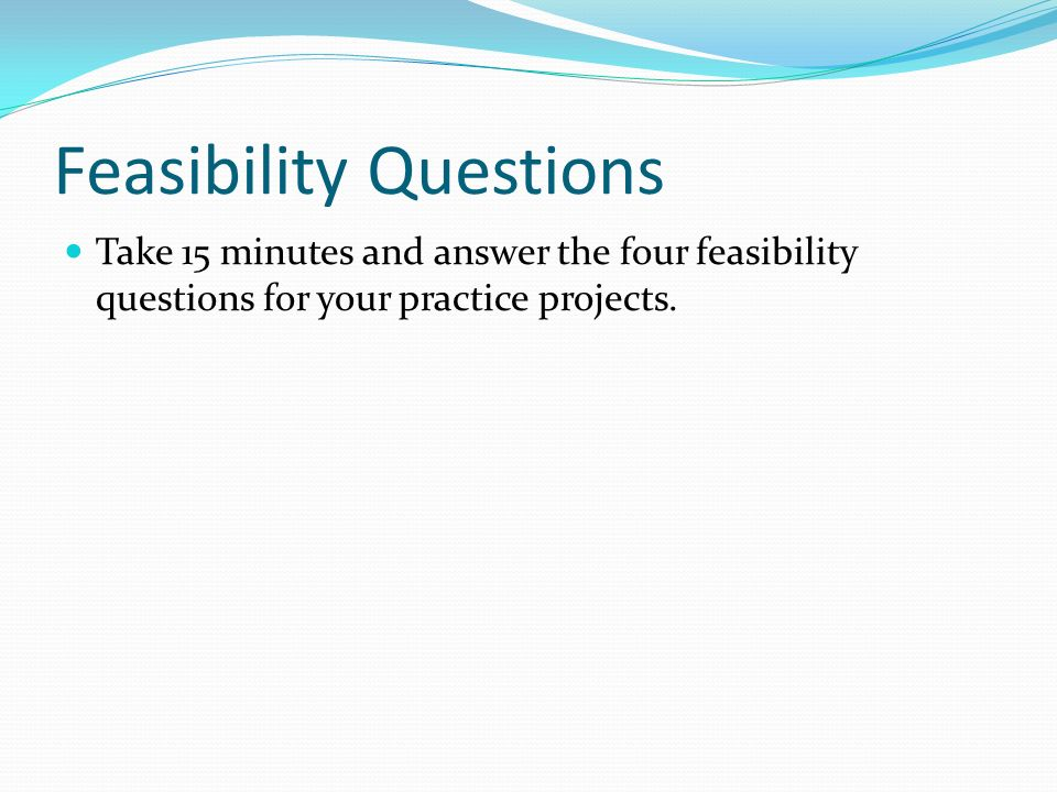 Feasibility Questions Take 15 minutes and answer the four feasibility questions for your practice projects.