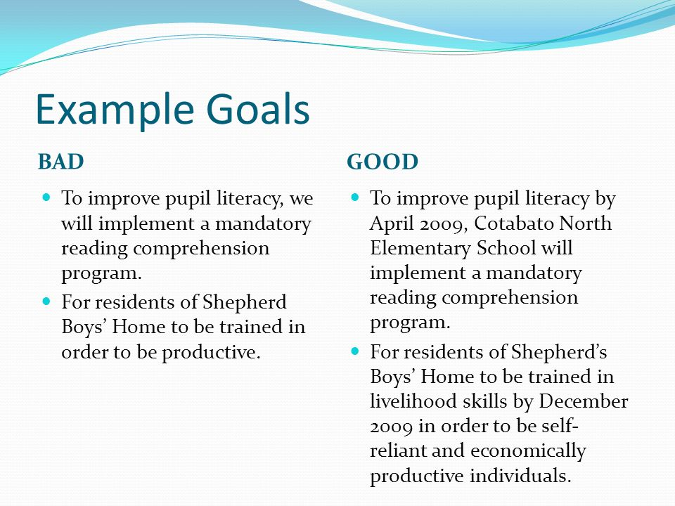 Example Goals BAD GOOD To improve pupil literacy, we will implement a mandatory reading comprehension program.