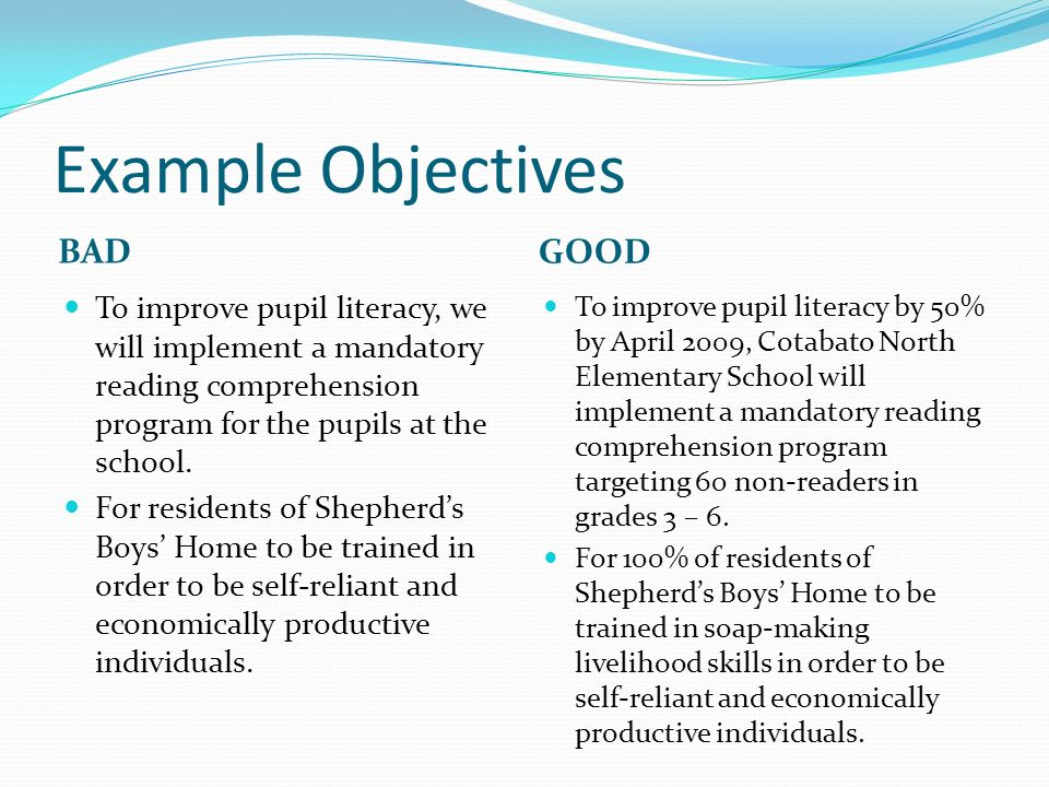 Example Objectives BAD GOOD To improve pupil literacy, we will implement a mandatory reading comprehension program for the pupils at the school.