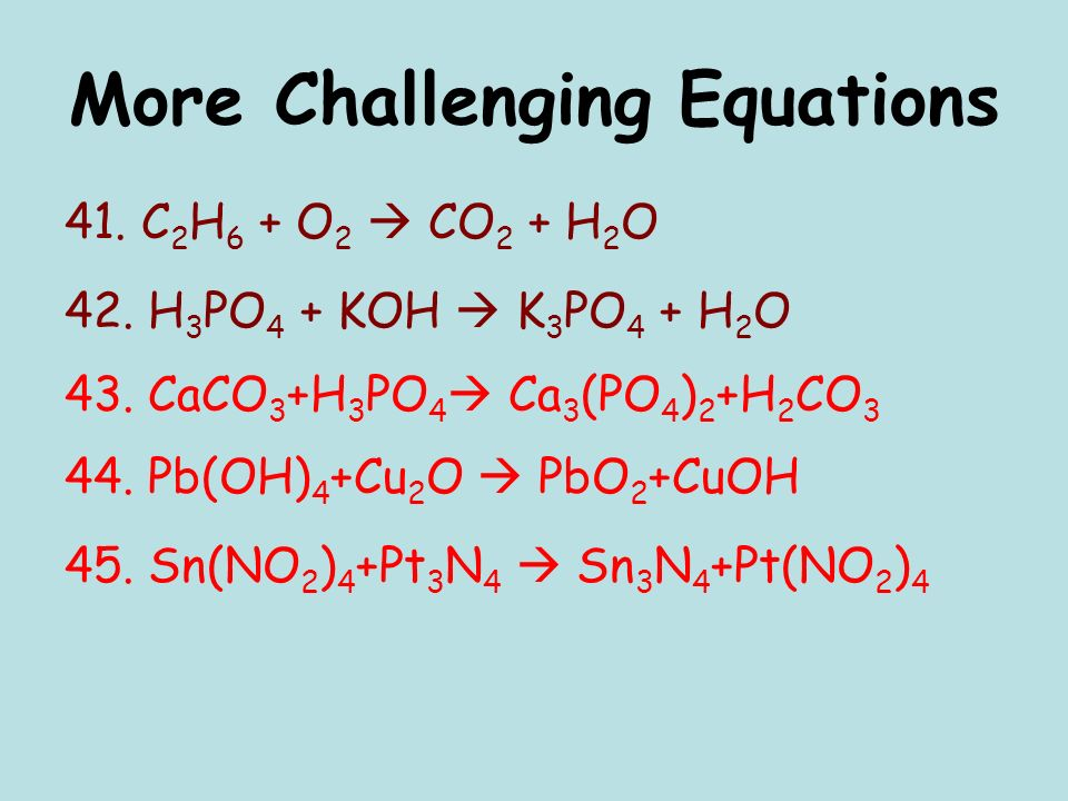 More Challenging Equations 41. C 2 H 6 + O 2 CO 2 + H 2 O 42.