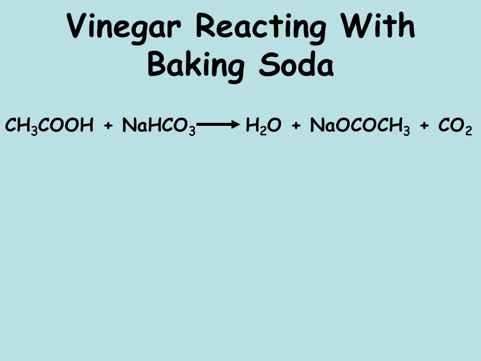 Vinegar Reacting With Baking Soda CH 3 COOH + NaHCO 3 H 2 O + NaOCOCH 3 + CO 2