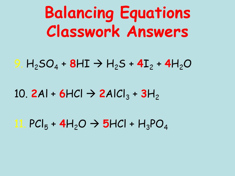 Balancing Equations Classwork Answers 9. H 2 SO 4 + 8HI H 2 S + 4I 2 + 4H 2 O 10.