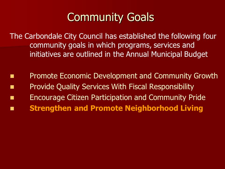 Community Goals The Carbondale City Council has established the following four community goals in which programs, services and initiatives are outlined in the Annual Municipal Budget Promote Economic Development and Community Growth Provide Quality Services With Fiscal Responsibility Encourage Citizen Participation and Community Pride Strengthen and Promote Neighborhood Living