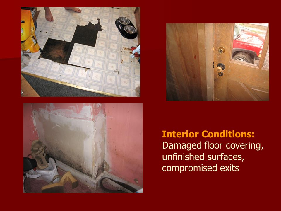 Interior Conditions: Damaged floor covering, unfinished surfaces, compromised exits
