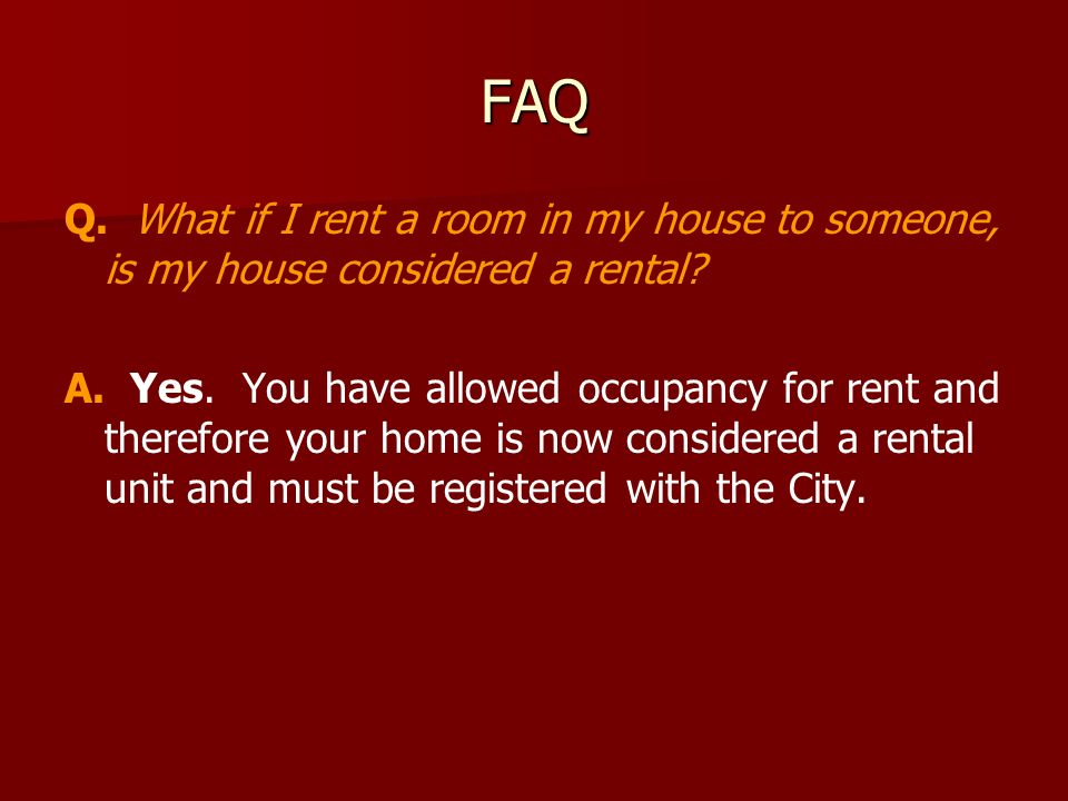FAQ Q. What if I rent a room in my house to someone, is my house considered a rental.