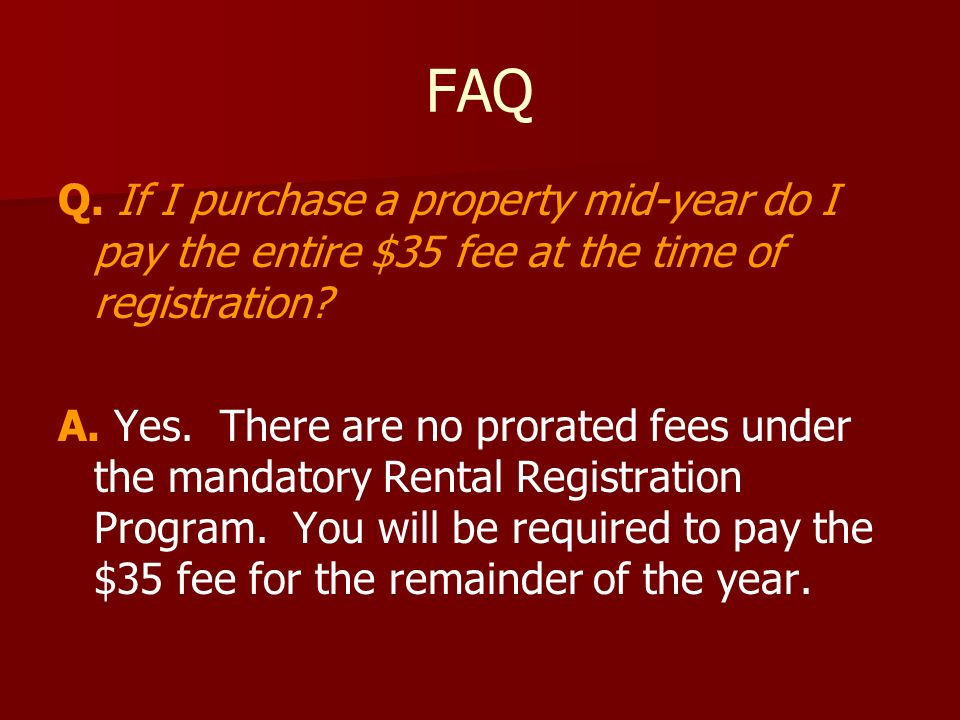 FAQ Q. If I purchase a property mid-year do I pay the entire $35 fee at the time of registration.