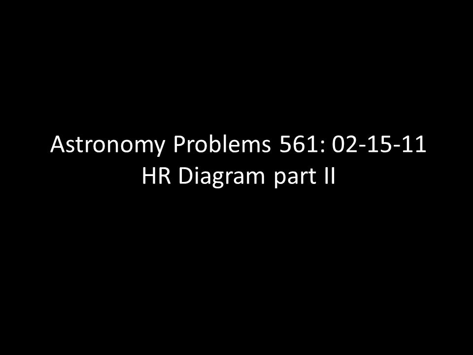 Astronomy Problems 561: 02-15-11 HR Diagram part II