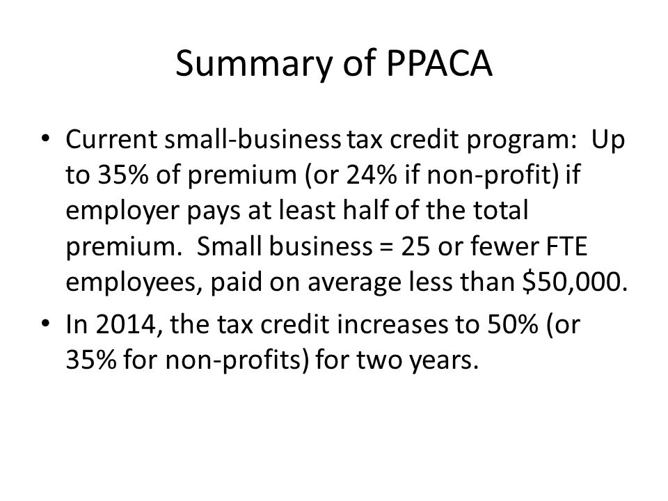Summary of PPACA Current small-business tax credit program: Up to 35% of premium (or 24% if non-profit) if employer pays at least half of the total premium.