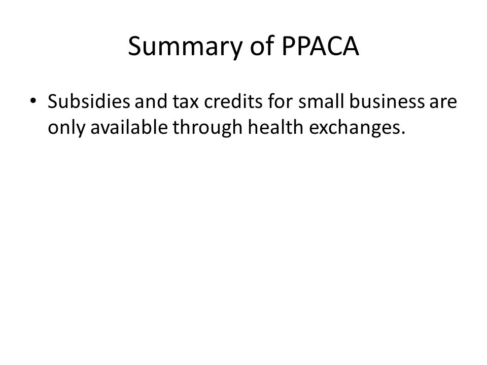 Summary of PPACA Subsidies and tax credits for small business are only available through health exchanges.