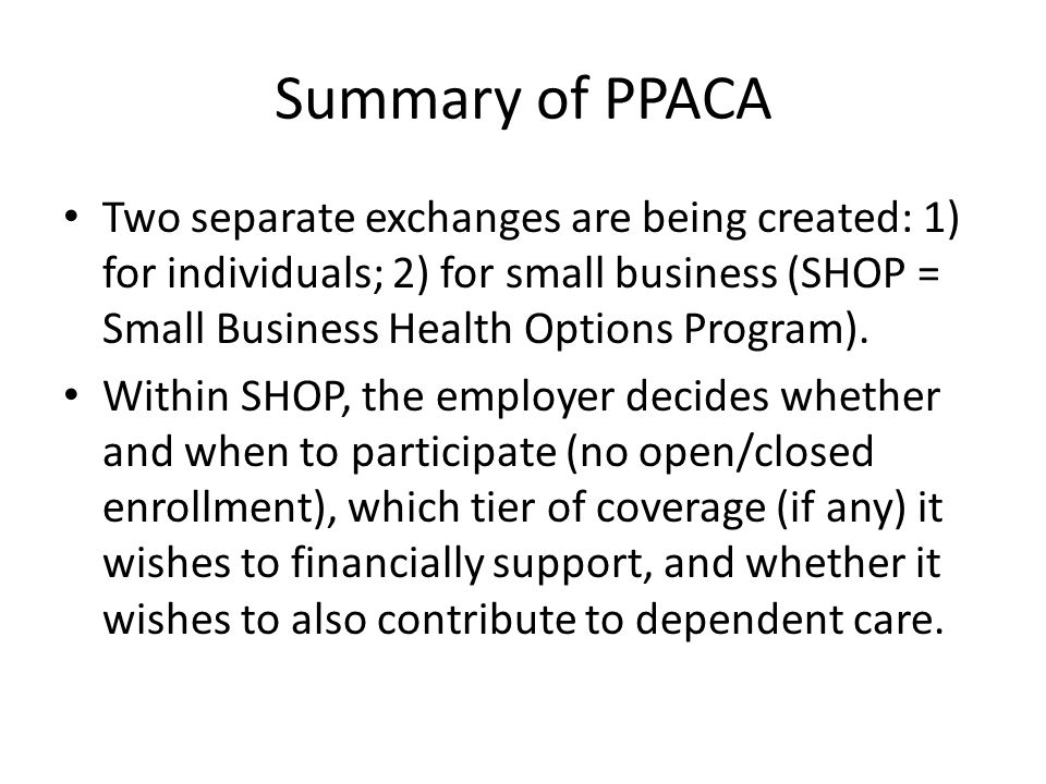 Summary of PPACA Two separate exchanges are being created: 1) for individuals; 2) for small business (SHOP = Small Business Health Options Program).