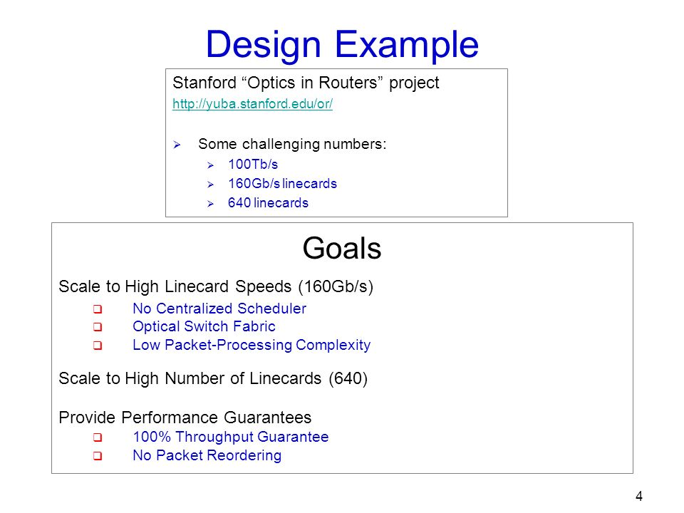 4 Design Example Goals Scale to High Linecard Speeds (160Gb/s) No Centralized Scheduler Optical Switch Fabric Low Packet-Processing Complexity Scale to High Number of Linecards (640) Provide Performance Guarantees 100% Throughput Guarantee No Packet Reordering Stanford Optics in Routers project http://yuba.stanford.edu/or/ Some challenging numbers: 100Tb/s 160Gb/s linecards 640 linecards