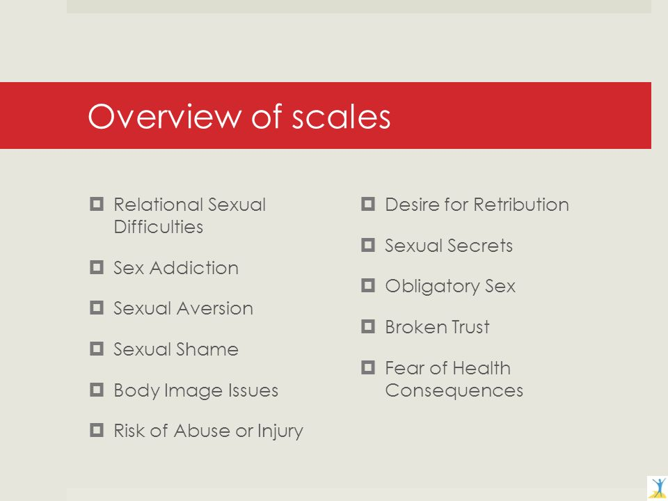 Overview of scales Relational Sexual Difficulties Sex Addiction Sexual Aversion Sexual Shame Body Image Issues Risk of Abuse or Injury Desire for Retribution Sexual Secrets Obligatory Sex Broken Trust Fear of Health Consequences