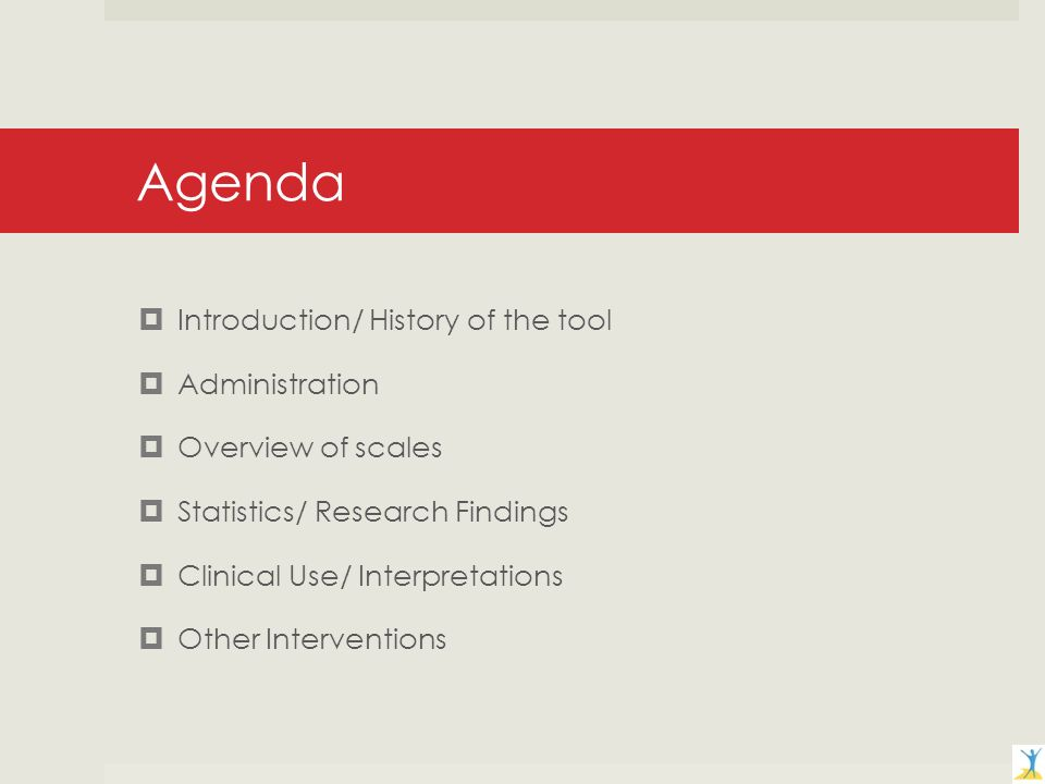 Agenda Introduction/ History of the tool Administration Overview of scales Statistics/ Research Findings Clinical Use/ Interpretations Other Interventions