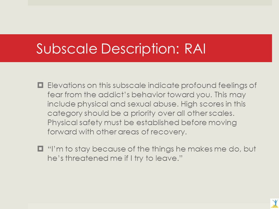 Subscale Description: RAI Elevations on this subscale indicate profound feelings of fear from the addicts behavior toward you.