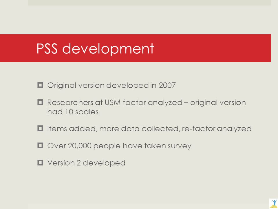 PSS development Original version developed in 2007 Researchers at USM factor analyzed – original version had 10 scales Items added, more data collected, re-factor analyzed Over 20,000 people have taken survey Version 2 developed