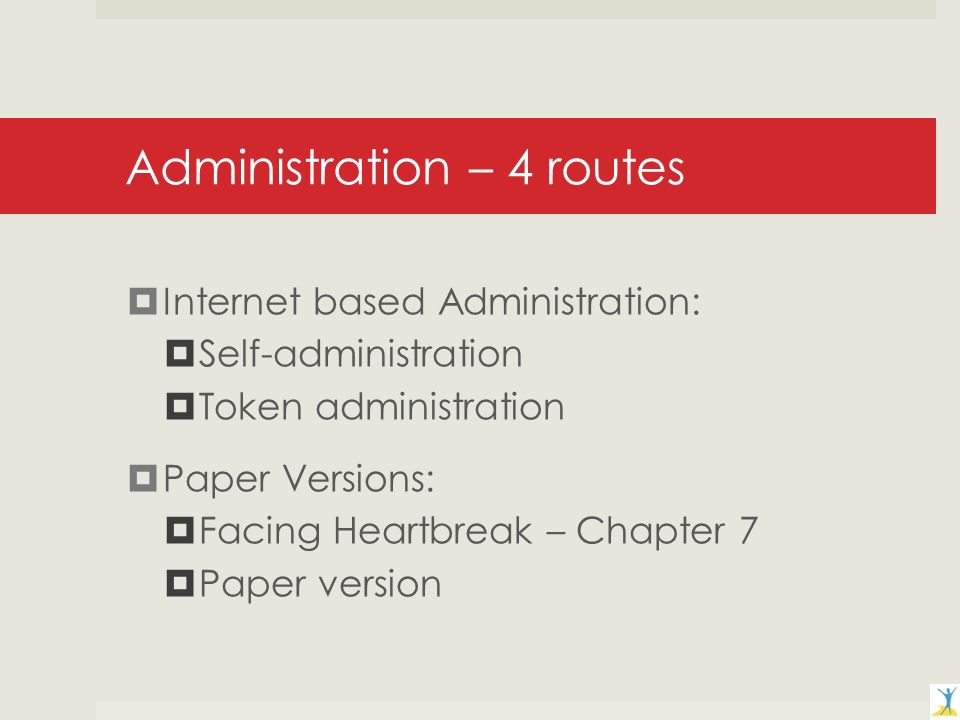 Administration – 4 routes Internet based Administration: Self-administration Token administration Paper Versions: Facing Heartbreak – Chapter 7 Paper version