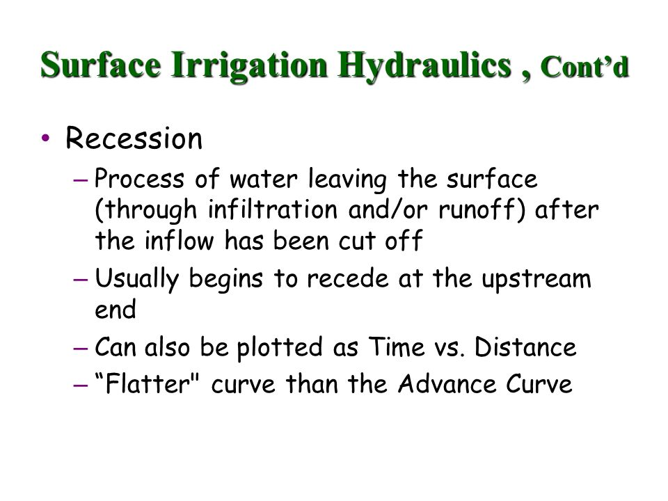 Surface Irrigation Hydraulics, Contd Recession Recession – Process of water leaving the surface (through infiltration and/or runoff) after the inflow has been cut off – Usually begins to recede at the upstream end – Can also be plotted as Time vs.