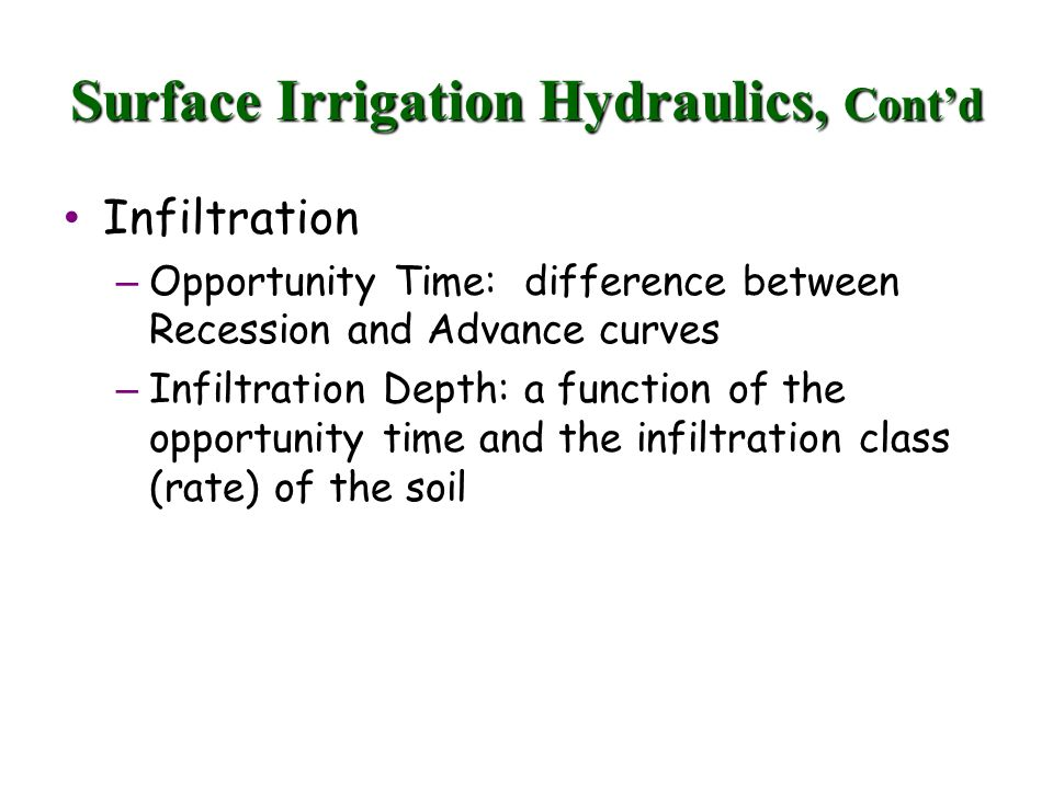 Surface Irrigation Hydraulics, Contd Infiltration Infiltration – Opportunity Time: difference between Recession and Advance curves – Infiltration Depth: a function of the opportunity time and the infiltration class (rate) of the soil