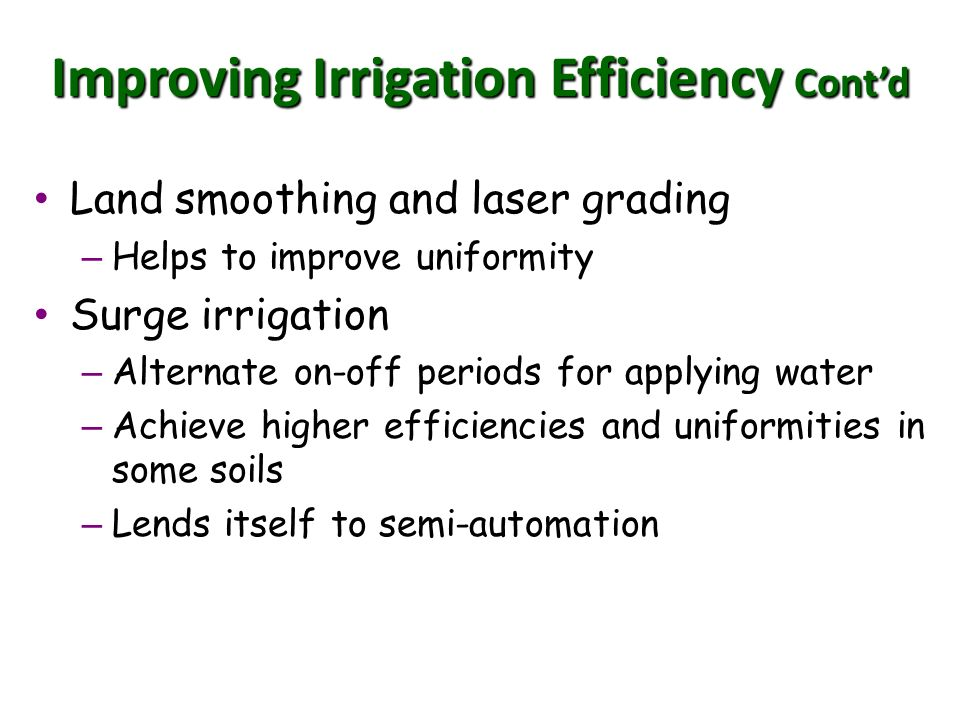 Improving Irrigation Efficiency Contd Land smoothing and laser grading Land smoothing and laser grading – Helps to improve uniformity Surge irrigation Surge irrigation – Alternate on-off periods for applying water – Achieve higher efficiencies and uniformities in some soils – Lends itself to semi-automation