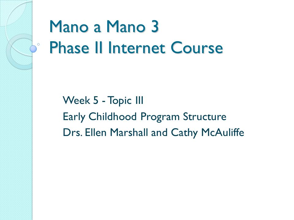 Mano a Mano 3 Phase II Internet Course Week 5 - Topic III Early Childhood Program Structure Drs.