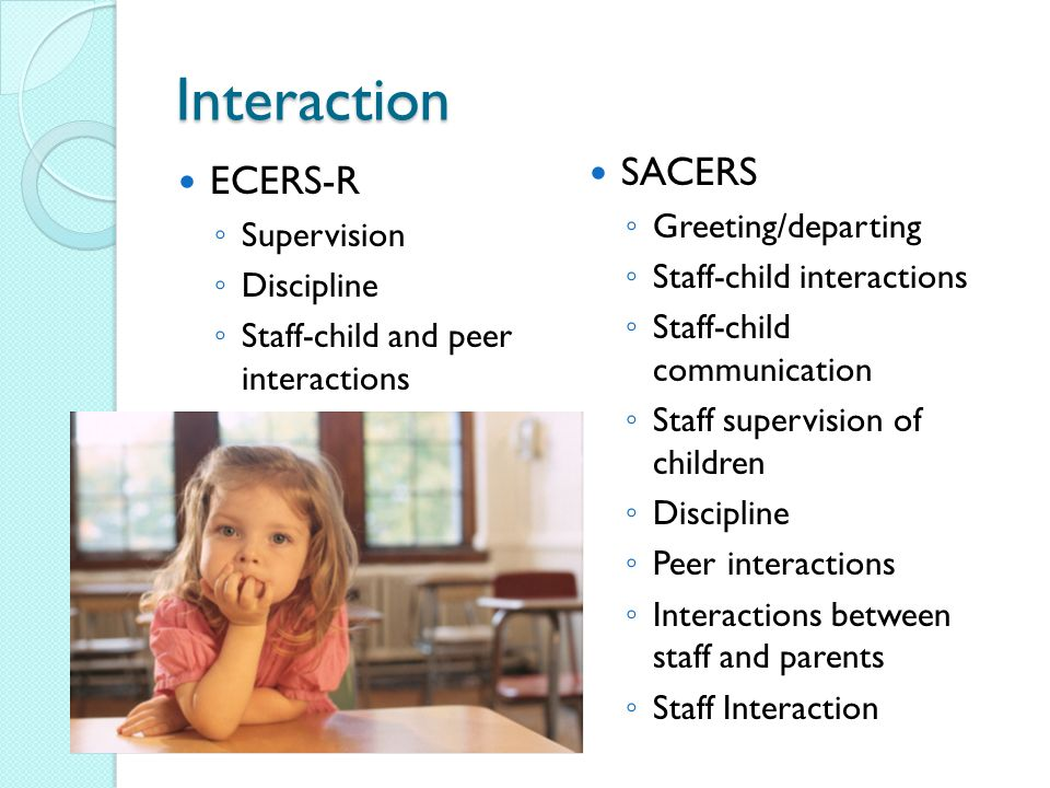 Interaction ECERS-R Supervision Discipline Staff-child and peer interactions SACERS Greeting/departing Staff-child interactions Staff-child communication Staff supervision of children Discipline Peer interactions Interactions between staff and parents Staff Interaction