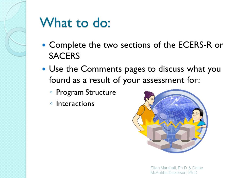 What to do: Complete the two sections of the ECERS-R or SACERS Use the Comments pages to discuss what you found as a result of your assessment for: Program Structure Interactions Ellen Marshall, Ph.D.