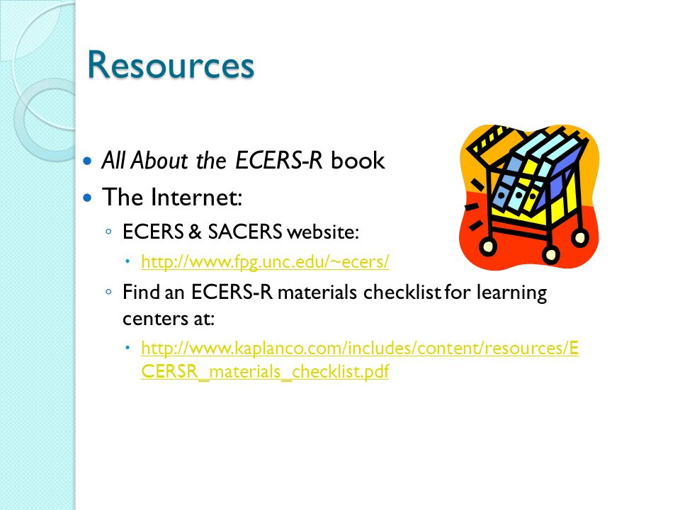 Resources All About the ECERS-R book The Internet: ECERS & SACERS website:   Find an ECERS-R materials checklist for learning centers at:   CERSR_materials_checklist.pdf   CERSR_materials_checklist.pdf