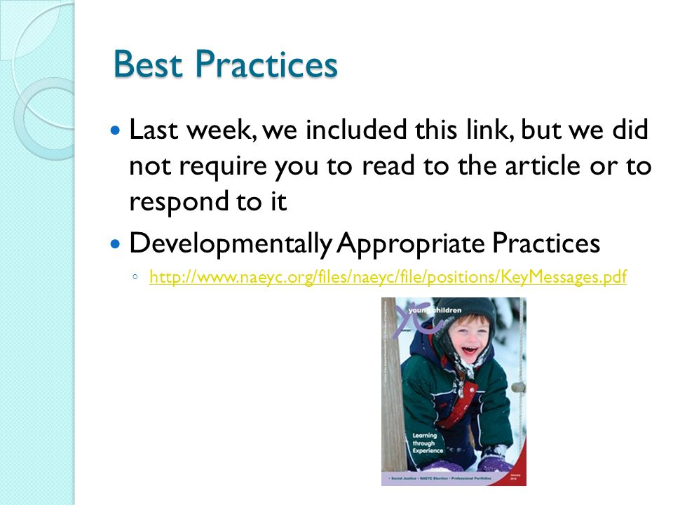 Best Practices Last week, we included this link, but we did not require you to read to the article or to respond to it Developmentally Appropriate Practices
