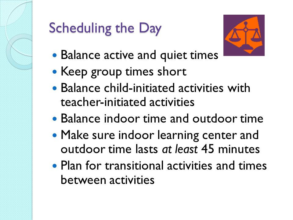 Scheduling the Day Balance active and quiet times Keep group times short Balance child-initiated activities with teacher-initiated activities Balance indoor time and outdoor time Make sure indoor learning center and outdoor time lasts at least 45 minutes Plan for transitional activities and times between activities