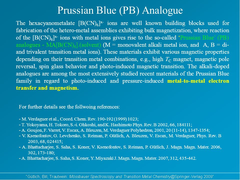 Prussian Blue (PB) Analogue The hexacyanometalate [B(CN) 6 ] x- ions are well known building blocks used for fabrication of the hetero-metal assemblies exhibiting bulk magnetization, where reaction of the [B(CN) 6 ] x- ions with metal ions gives rise to the so-called Prussian Blue (PB) analogues - MA[B(CN) 6 ].(solvent) (M = monovalent alkali metal ion, and A, B = di- and trivalent transition metal ions).