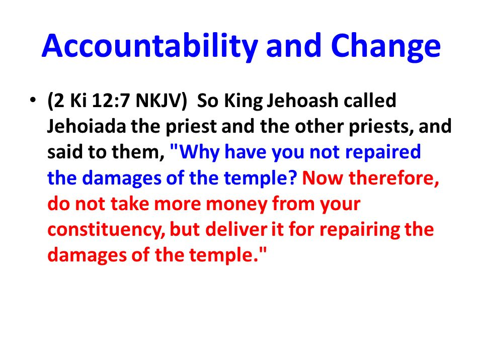 Accountability and Change (2 Ki 12:7 NKJV) So King Jehoash called Jehoiada the priest and the other priests, and said to them, Why have you not repaired the damages of the temple.