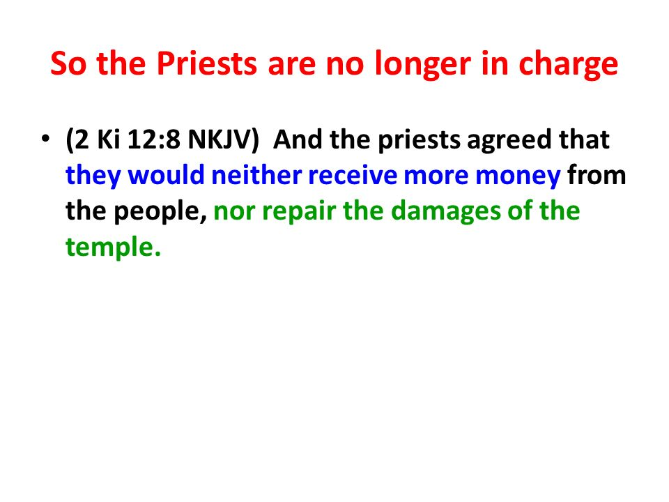 So the Priests are no longer in charge (2 Ki 12:8 NKJV) And the priests agreed that they would neither receive more money from the people, nor repair the damages of the temple.