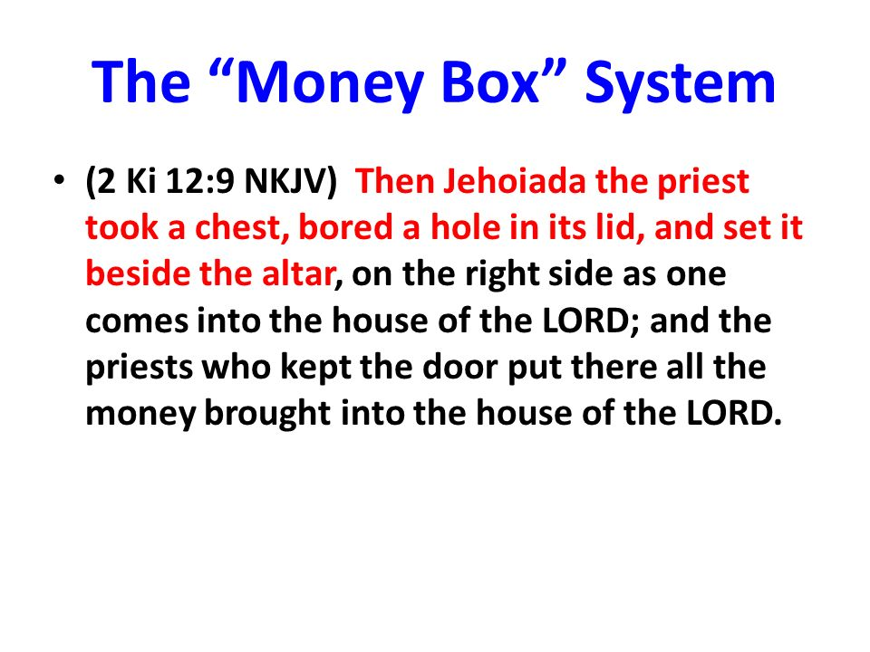 The Money Box System (2 Ki 12:9 NKJV) Then Jehoiada the priest took a chest, bored a hole in its lid, and set it beside the altar, on the right side as one comes into the house of the LORD; and the priests who kept the door put there all the money brought into the house of the LORD.