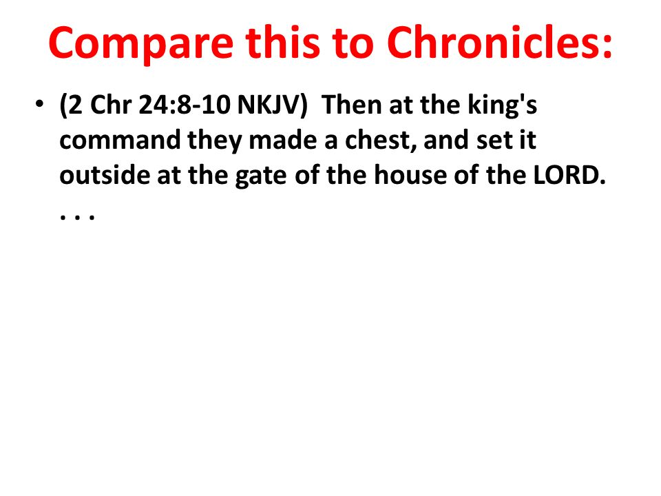 Compare this to Chronicles: (2 Chr 24:8-10 NKJV) Then at the king s command they made a chest, and set it outside at the gate of the house of the LORD....